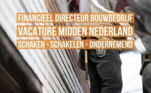Financieel Directeur Bouwbedrijf vacature Midden Nederland